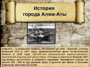 Алма-Ата – (с казахского Алматы, яблоневое (до 1921 - Верный), столица Казах