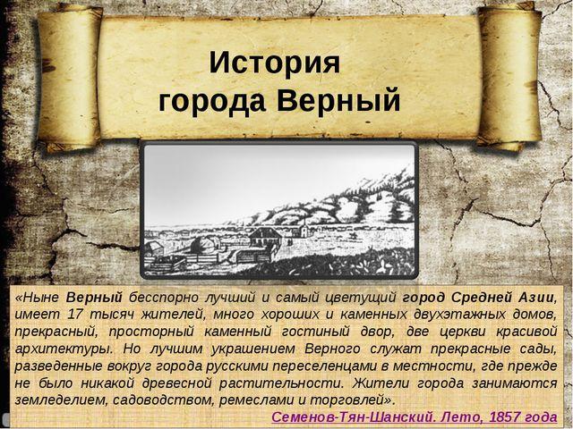 «Ныне Верный бесспорно лучший и самый цветущий город Средней Азии, имеет 17 т...