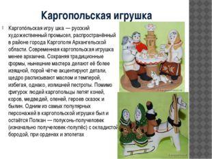 Каргопольская игрушка Каргопóльская игру́шка — русский художественный промысе