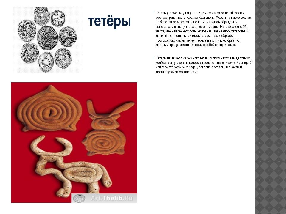 тетёры Тетёры (также витушки) — пряничное изделие витой формы, распространенн...