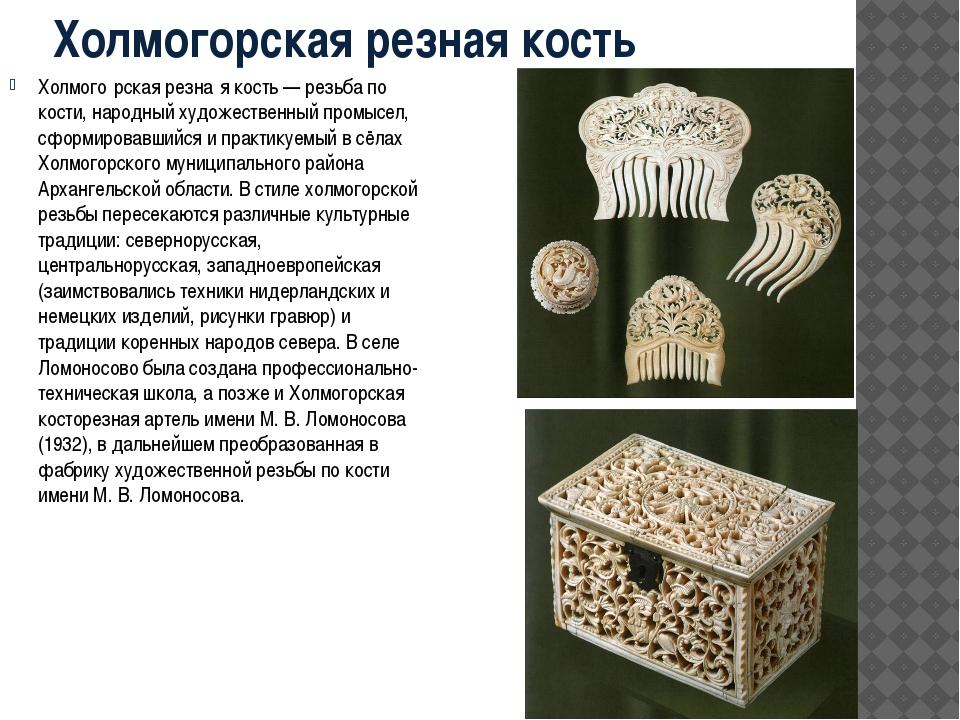 Холмогорская резная кость Холмого́рская резна́я кость — резьба по кости, наро...