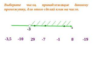 -3 х -10 -3,5 -7 8 -19 29 -1 Выберите числа, принадлежащие данному промежутку