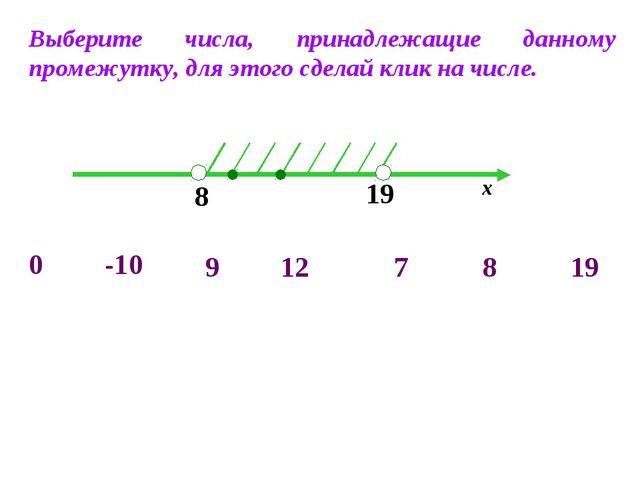 8 19 х -10 0 7 8 19 9 12 Выберите числа, принадлежащие данному промежутку, дл...