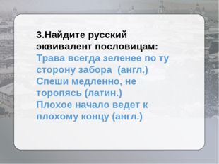 3.Найдите русский эквивалент пословицам: Трава всегда зеленее по ту сторону з