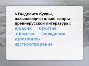 6.Выделите буквы, называющие только жанры древнерусской литературы: а)басня б