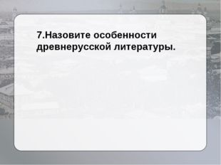 7.Назовите особенности древнерусской литературы.