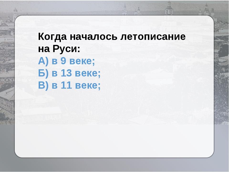 Когда началось летописание на Руси: А) в 9 веке; Б) в 13 веке; В) в 11 веке;
