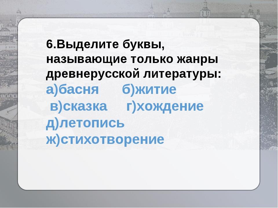 6.Выделите буквы, называющие только жанры древнерусской литературы: а)басня б...