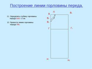 Построение линии горловины переда. В В1 Н Н1 Г Г1 В2 П 11. Определить глубину