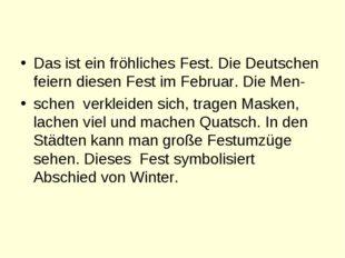 Das ist ein fröhliches Fest. Die Deutschen feiern diesen Fest im Februar. Di