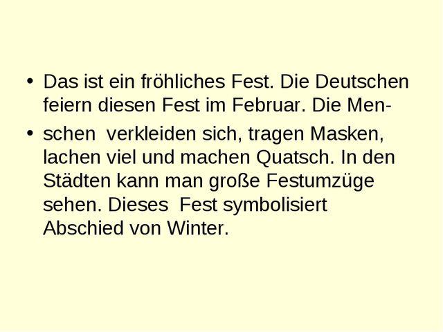 Das ist ein fröhliches Fest. Die Deutschen feiern diesen Fest im Februar. Di...