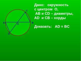 А D C В О Дано: окружность с центром О, АВ и CD – диаметры, AD и СВ – хорды Д