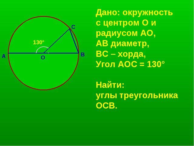А В О С 130° Дано: окружность с центром О и радиусом АО, АВ диаметр, ВС – хор...