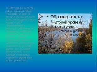 С 1897 года по 1972 год город назывался Иман (по названию реки на которой нах