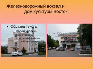 Железнодорожный вокзал и дом культуры Восток.