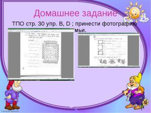 ТПО стр. 30 упр. В, D ; принести фотографию семьи. ТПО стр. 30 упр. В, D ; п