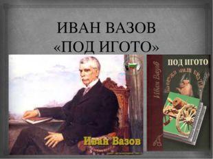 ИВАН ВАЗОВ «ПОД ИГОТО» 