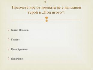 Бойчо Огнянов Графът Иван Краличът Бай Рачко 7 Посочете кое от имената не е
