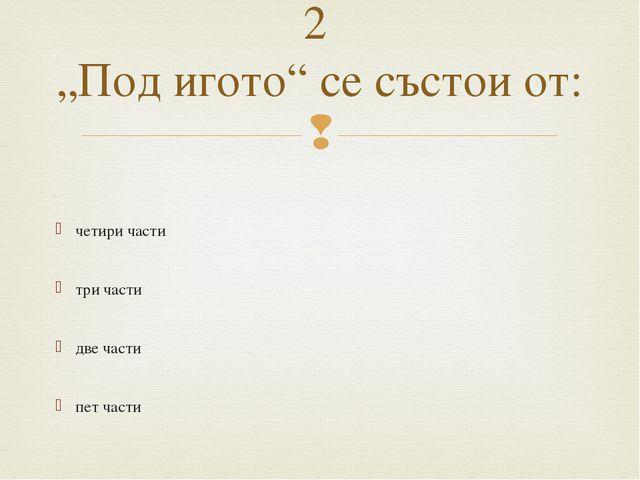 """четири части три части две части пет части 2 """"Под игото"""" се състои от: """
