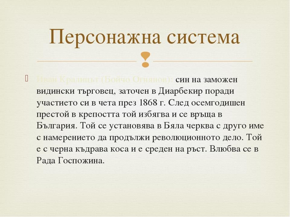 Иван Кралицът (Бойчо Огнянов): син на заможен видински търговец, заточен в Ди...