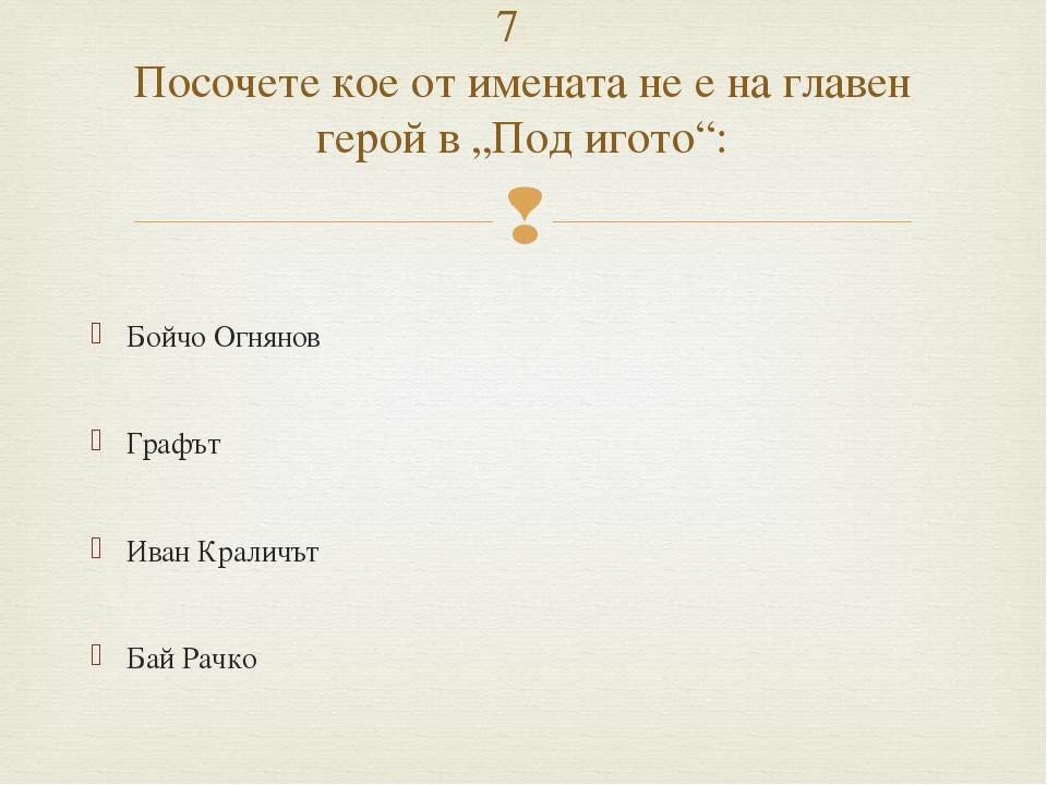 Бойчо Огнянов Графът Иван Краличът Бай Рачко 7 Посочете кое от имената не е...