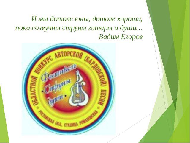 И мы дотоле юны, дотоле хороши, пока созвучны струны гитары и души… Вадим Ег...