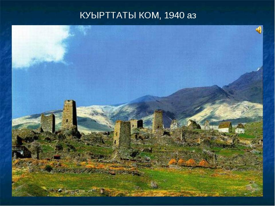 КУЫРТТАТЫ КОМ, 1940 аз