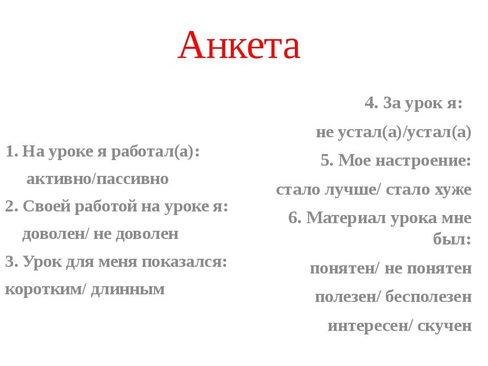 Анкета 1. На уроке я работал(а): активно/пассивно 2. Своей работой на уроке я...