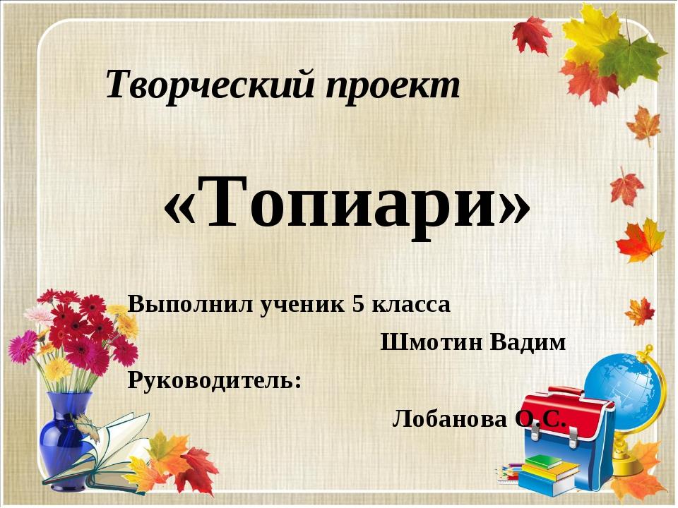 Творческий проект «Топиари» Выполнил ученик 5 класса Шмотин Вадим Руководител...