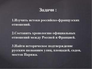 Задачи : 1.Изучить истоки российско-французских отношений. 2.Составить хронол