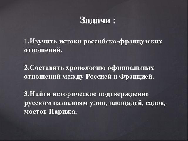 Задачи : 1.Изучить истоки российско-французских отношений. 2.Составить хронол...