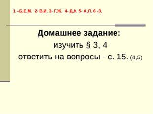 Домашнее задание: изучить § 3, 4 ответить на вопросы - с. 15. (4,5) 1 –Б,Е,М.