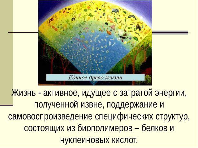 Жизнь - активное, идущее с затратой энергии, полученной извне, поддержание и...