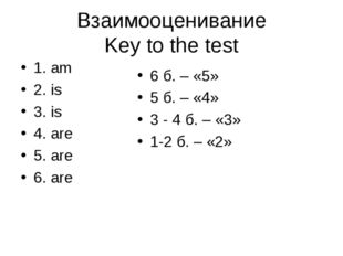 Взаимооценивание Key to the test 1. am 2. is 3. is 4. are 5. are 6. are 6 б.