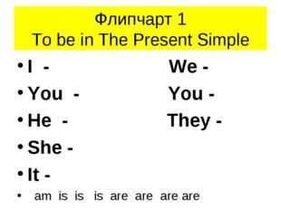 Флипчарт 1 To be in The Present Simple I - We - You - You - He - They - She -