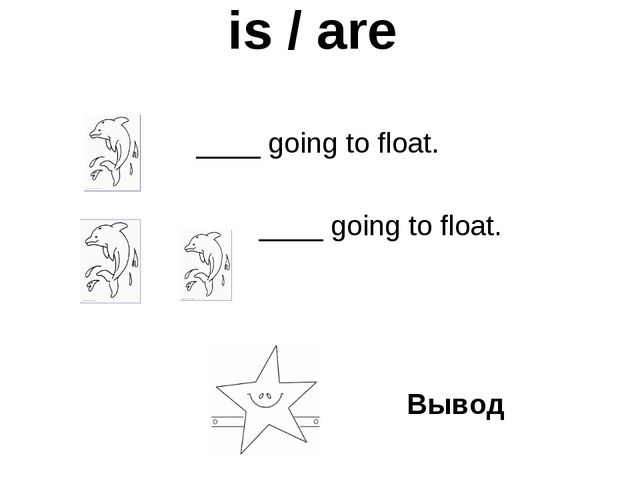 is / are   ____ going to float.   ____ going to float. Вывод