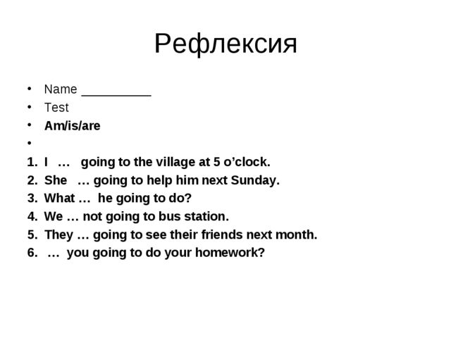 Рефлексия Name __________ Test Am/is/are   I … going to the village at 5 o'cl...