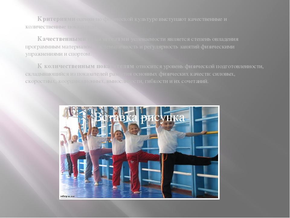 Критериями оценки по физической культуре выступают качественные и количестве...