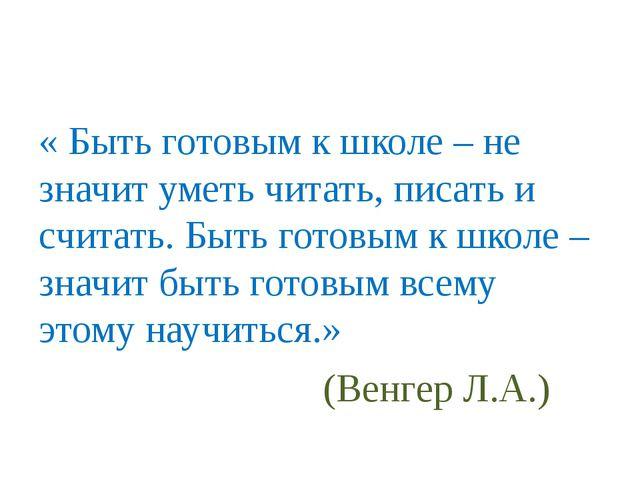 « Быть готовым к школе – не значит уметь читать, писать и считать. Быть гото...
