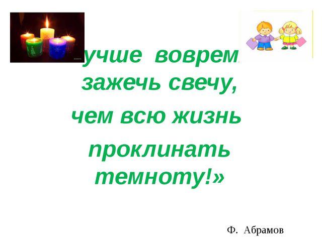 Лучше вовремя зажечь свечу, чем всю жизнь проклинать темноту!» Ф. Абрамов