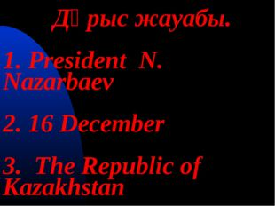 Дұрыс жауабы. 1. President N. Nazarbaev 2. 16 December 3. The Republic of Ka