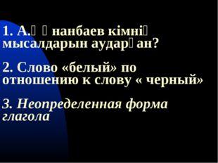 1. А.Құнанбаев кімнің мысалдарын аударған? 2. Слово «белый» по отношению к с