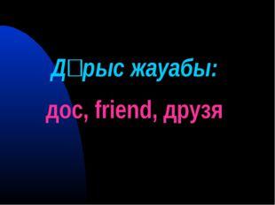 Дұрыс жауабы: дос, friend, друзя