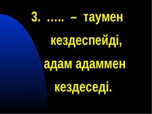 ….. – таумен кездеспейді, адам адаммен кездеседі.