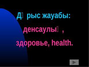 Дұрыс жауабы: денсаулық, здоровье, health.