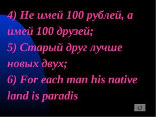 4) Не имей 100 рублей, а имей 100 друзей; 5) Старый друг лучше новых двух; 6)