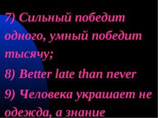 7) Сильный победит одного, умный победит тысячу; 8) Better late than never 9)