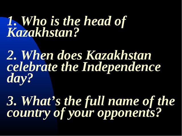 1. Who is the head of Kazakhstan? 2. When does Kazakhstan celebrate the Indep...