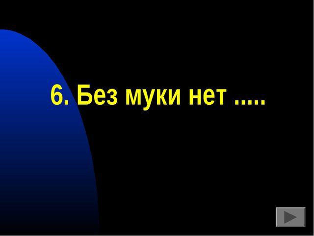 6. Без муки нет .....