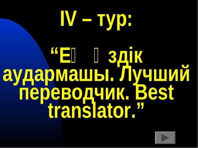 """ІV – тур: """"Ең үздік аудармашы. Лучший переводчик. Best translator."""""""